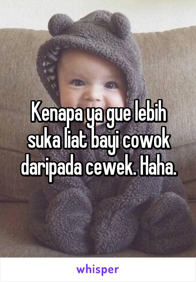 Kenapa ya gue lebih suka liat bayi cowok daripada cewek. Haha.