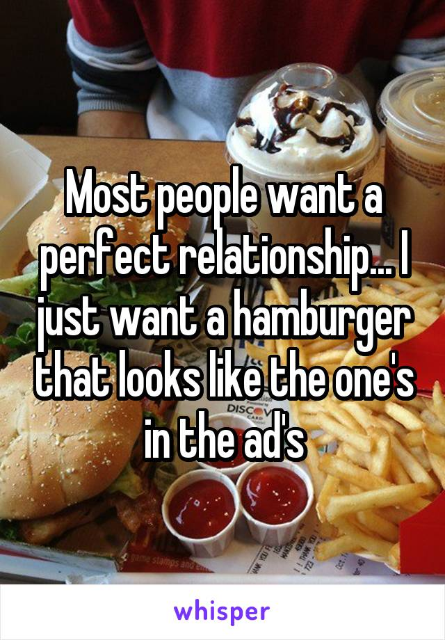 Most people want a perfect relationship... I just want a hamburger that looks like the one's in the ad's