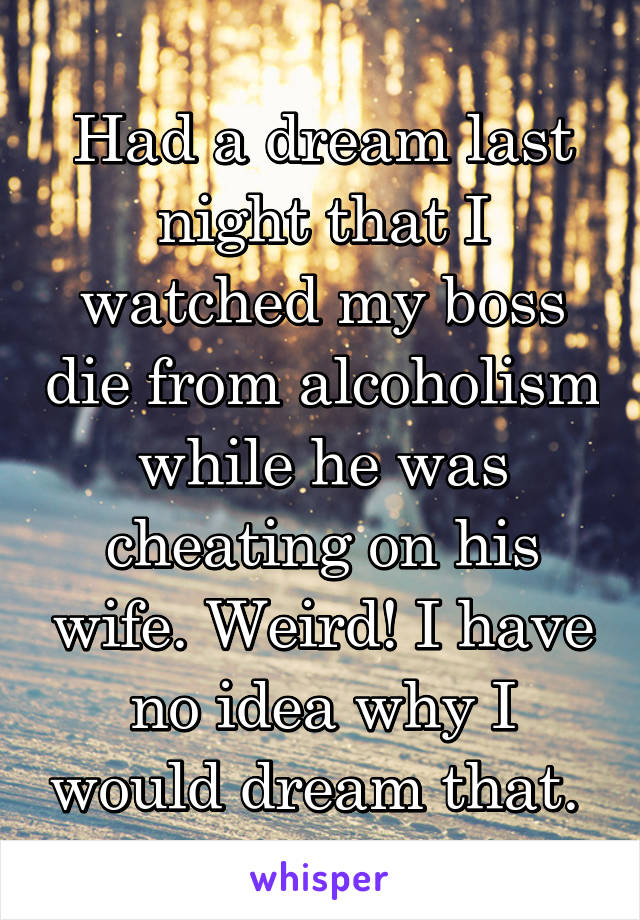 Had a dream last night that I watched my boss die from alcoholism while he was cheating on his wife. Weird! I have no idea why I would dream that.