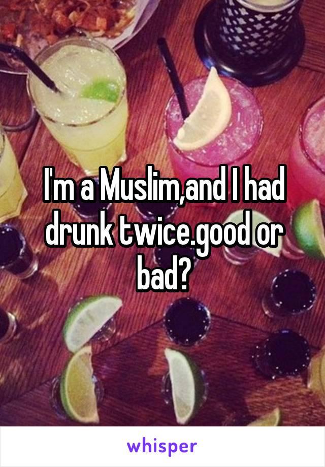 I'm a Muslim,and I had drunk twice.good or bad?