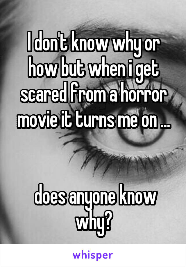 I don't know why or how but when i get scared from a horror movie it turns me on ...    does anyone know why?
