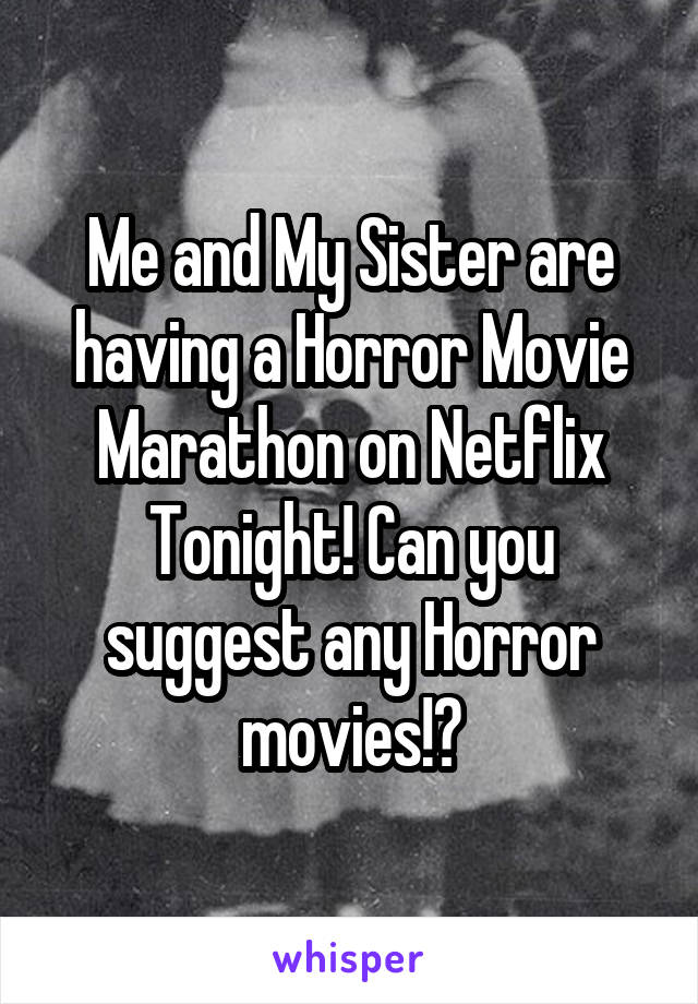 Me and My Sister are having a Horror Movie Marathon on Netflix Tonight! Can you suggest any Horror movies!?