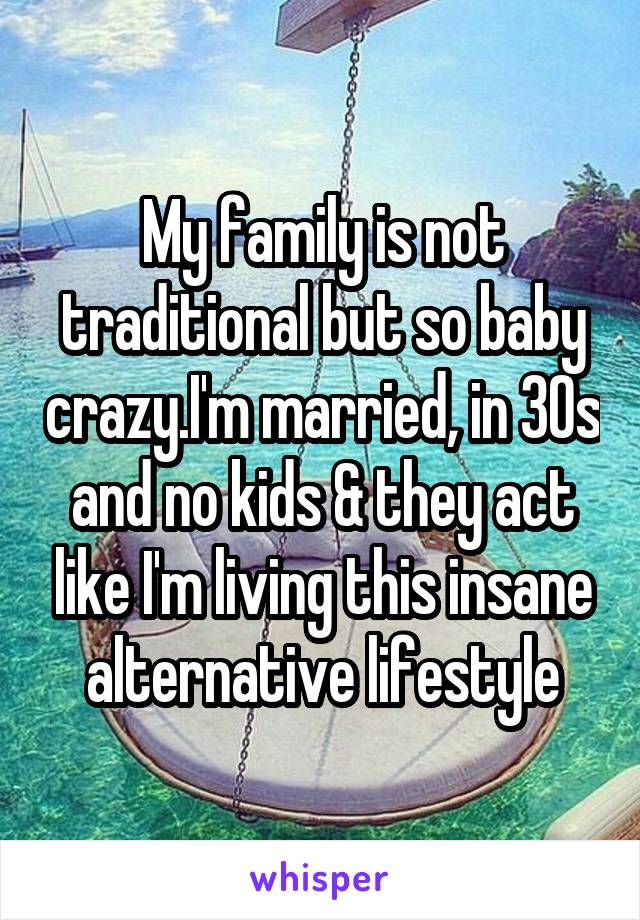 My family is not traditional but so baby crazy.I'm married, in 30s and no kids & they act like I'm living this insane alternative lifestyle