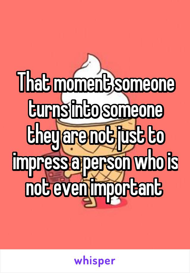 That moment someone turns into someone they are not just to impress a person who is not even important