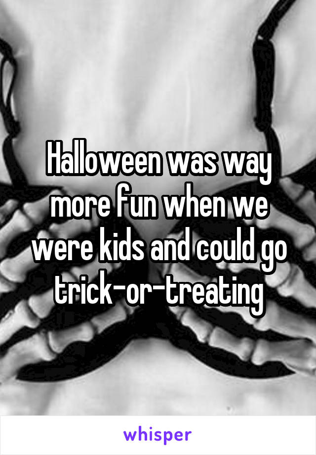 Halloween was way more fun when we were kids and could go trick-or-treating