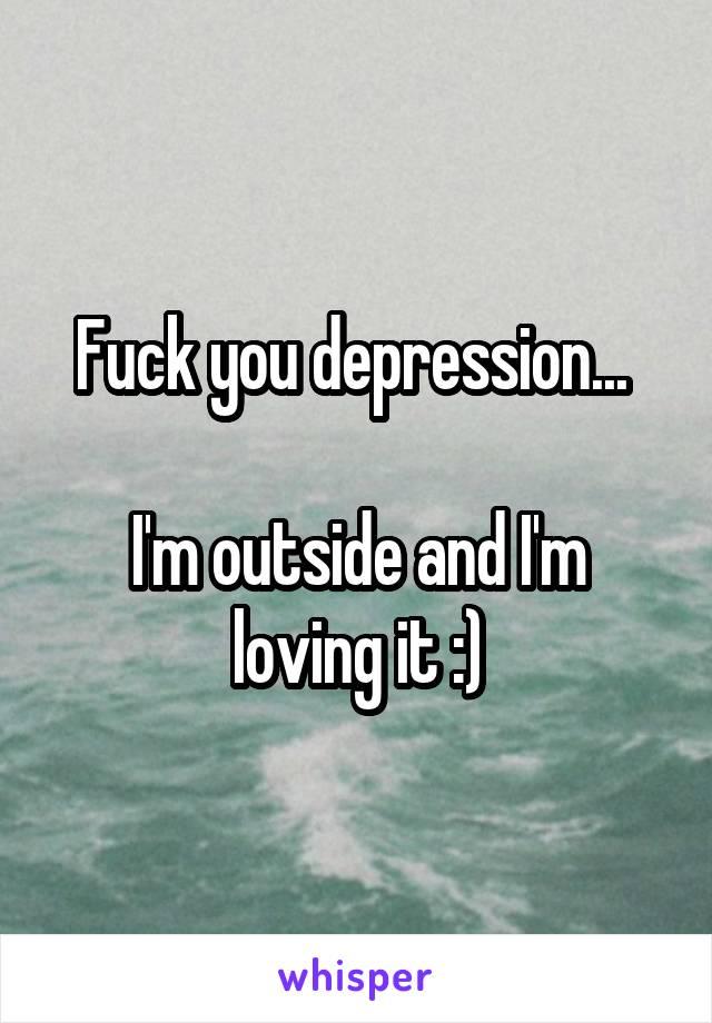 Fuck you depression...   I'm outside and I'm loving it :)