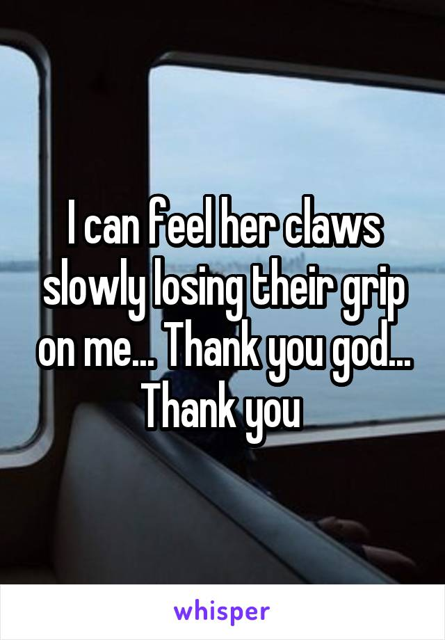 I can feel her claws slowly losing their grip on me... Thank you god... Thank you