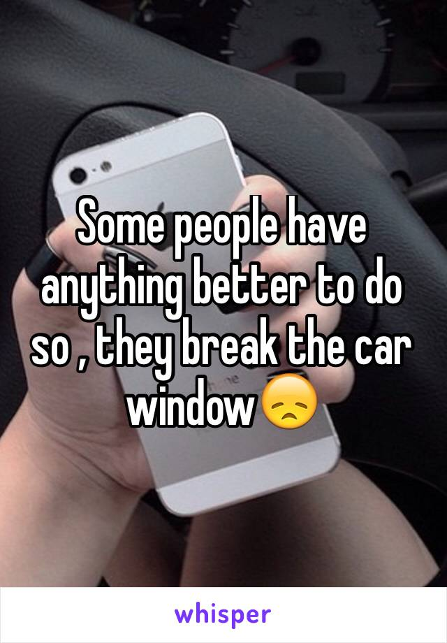 Some people have anything better to do so , they break the car window😞
