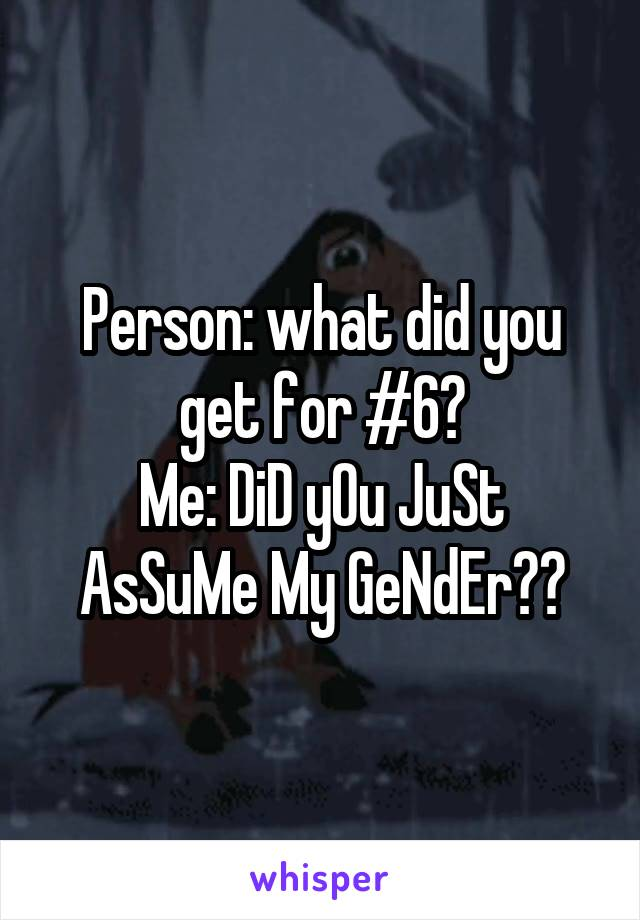 Person: what did you get for #6? Me: DiD yOu JuSt AsSuMe My GeNdEr??