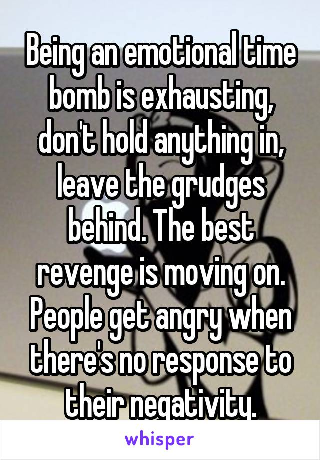 Being an emotional time bomb is exhausting, don't hold anything in, leave the grudges behind. The best revenge is moving on. People get angry when there's no response to their negativity.