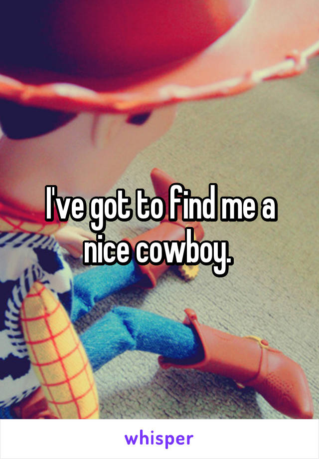 I've got to find me a nice cowboy.