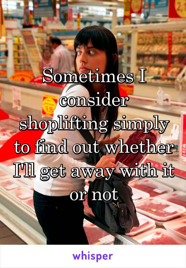 Sometimes I consider shoplifting simply to find out whether I'll get away with it or not