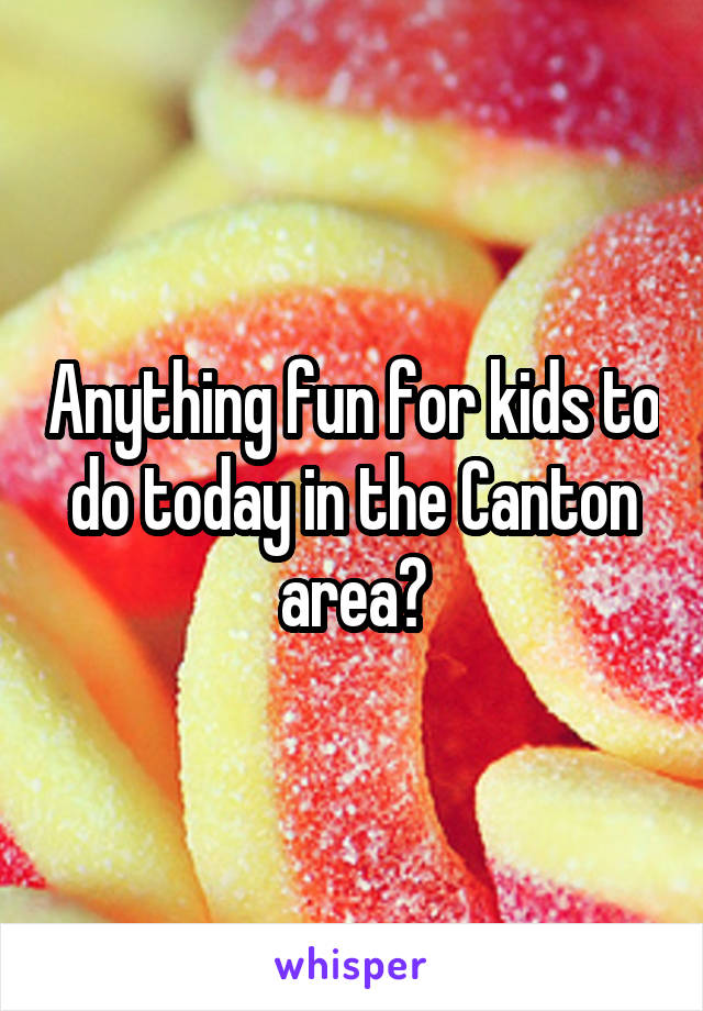 Anything fun for kids to do today in the Canton area?