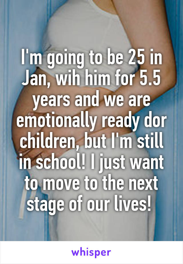 I'm going to be 25 in Jan, wih him for 5.5 years and we are emotionally ready dor children, but I'm still in school! I just want to move to the next stage of our lives!