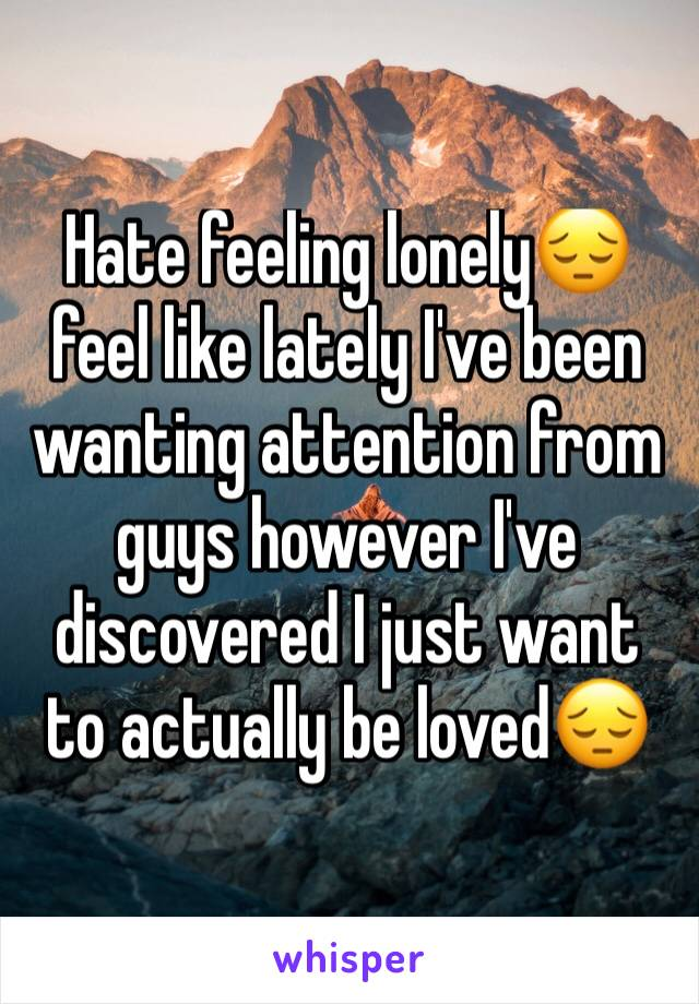 Hate feeling lonely😔 feel like lately I've been wanting attention from guys however I've discovered I just want to actually be loved😔