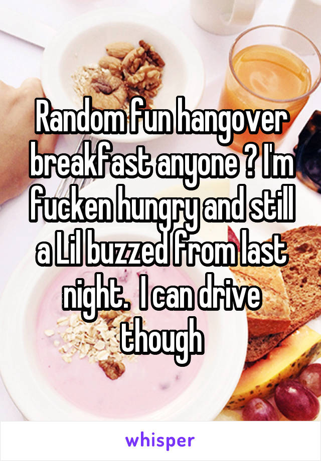 Random fun hangover breakfast anyone ? I'm fucken hungry and still a Lil buzzed from last night.  I can drive though