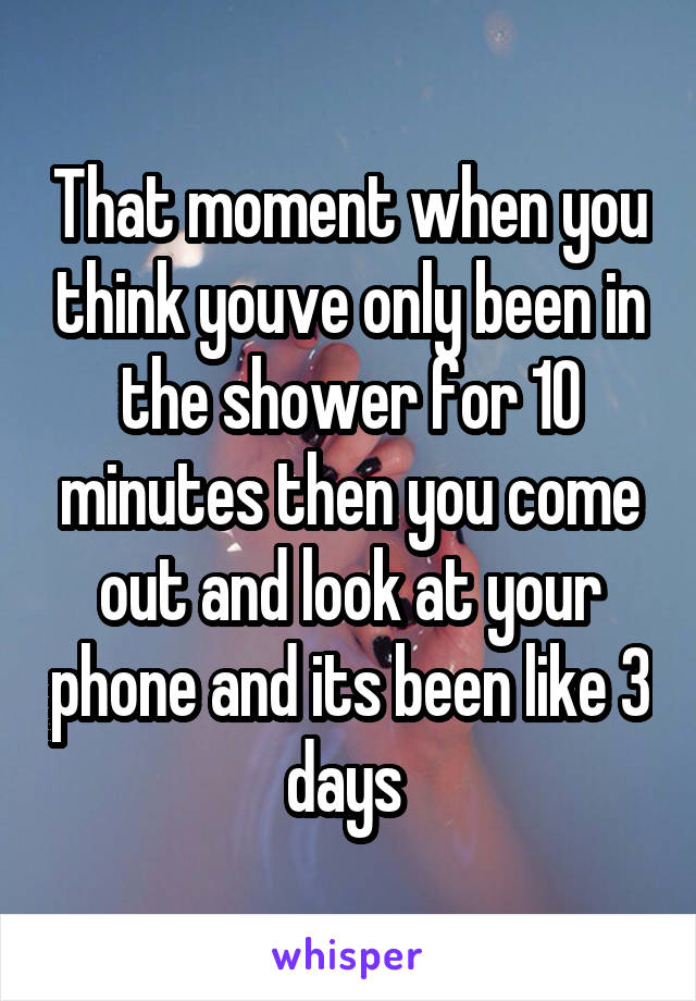 That moment when you think youve only been in the shower for 10 minutes then you come out and look at your phone and its been like 3 days