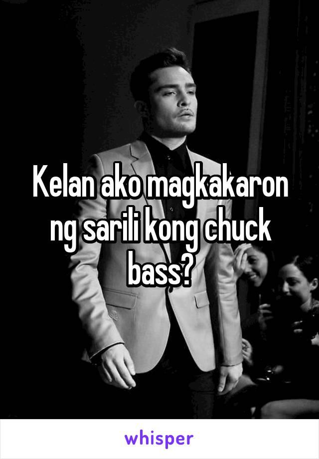 Kelan ako magkakaron ng sarili kong chuck bass?