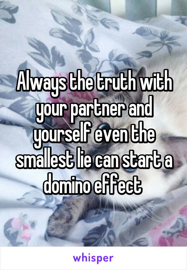 Always the truth with your partner and yourself even the smallest lie can start a domino effect
