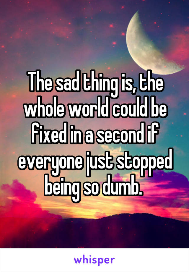 The sad thing is, the whole world could be fixed in a second if everyone just stopped being so dumb.