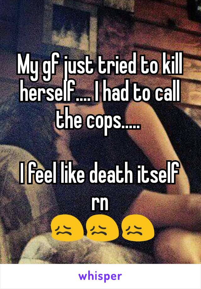 My gf just tried to kill herself.... I had to call the cops.....   I feel like death itself rn  😖😖😖