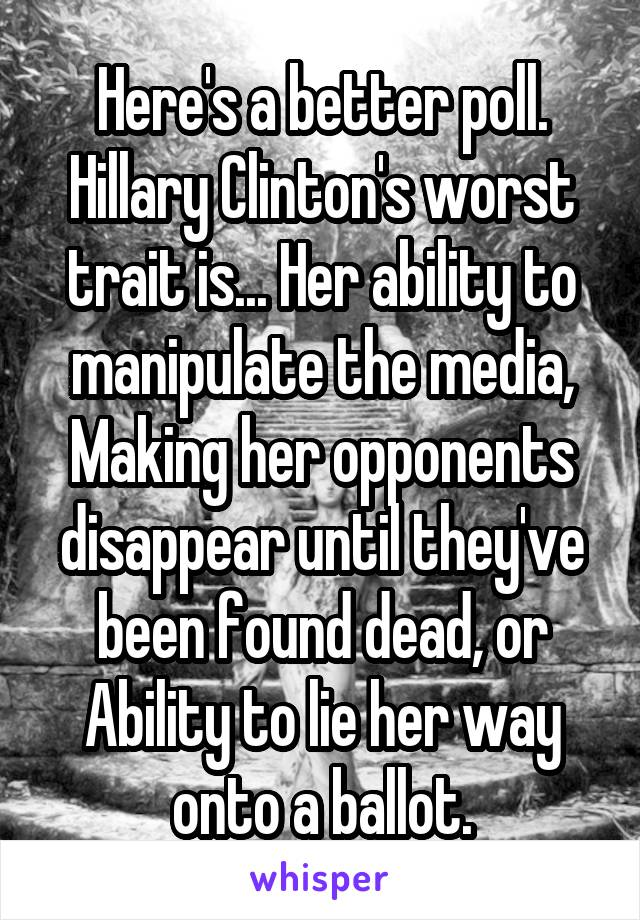 Here's a better poll. Hillary Clinton's worst trait is... Her ability to manipulate the media, Making her opponents disappear until they've been found dead, or Ability to lie her way onto a ballot.