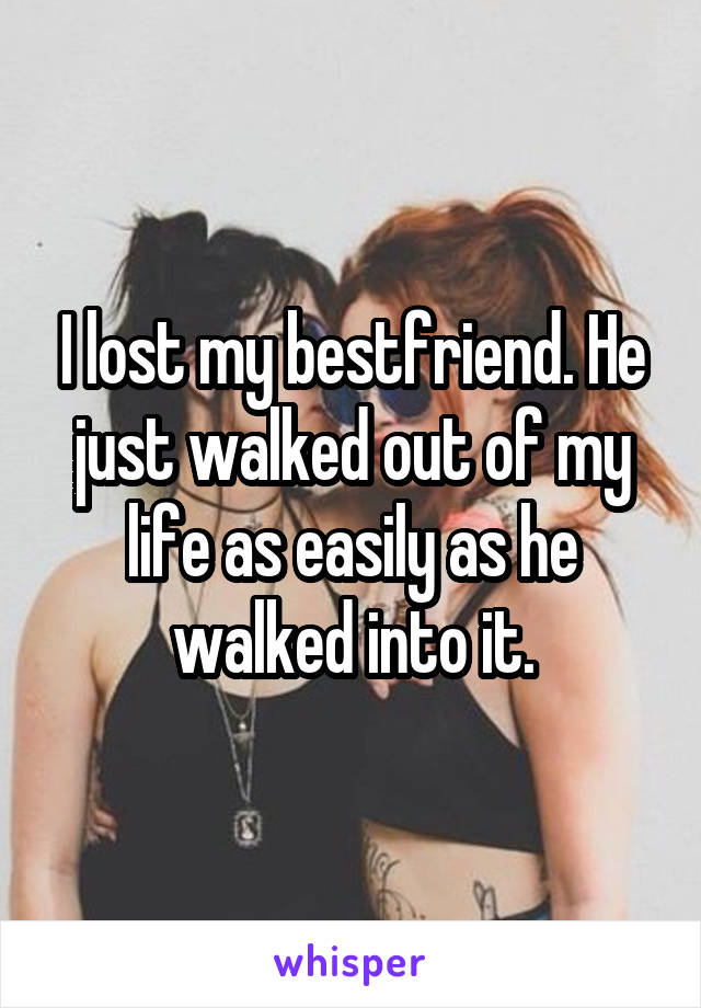 I lost my bestfriend. He just walked out of my life as easily as he walked into it.