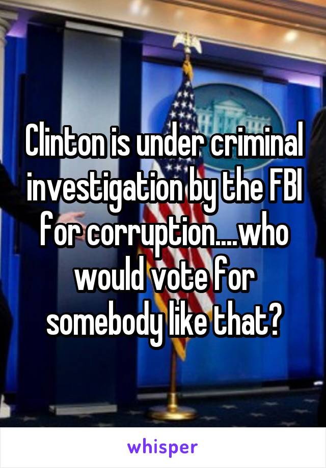 Clinton is under criminal investigation by the FBI for corruption....who would vote for somebody like that?