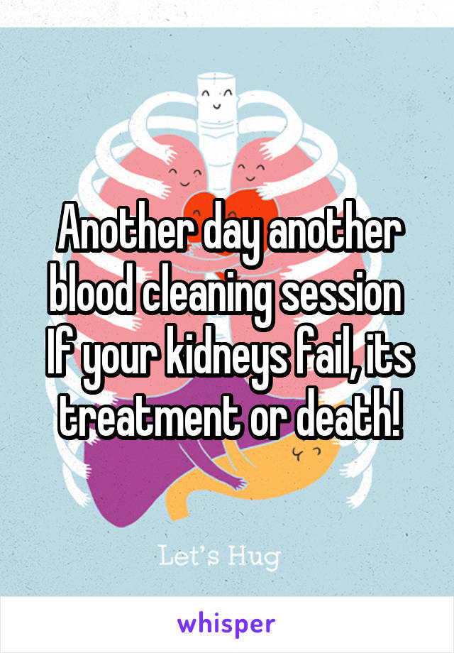 Another day another blood cleaning session  If your kidneys fail, its treatment or death!