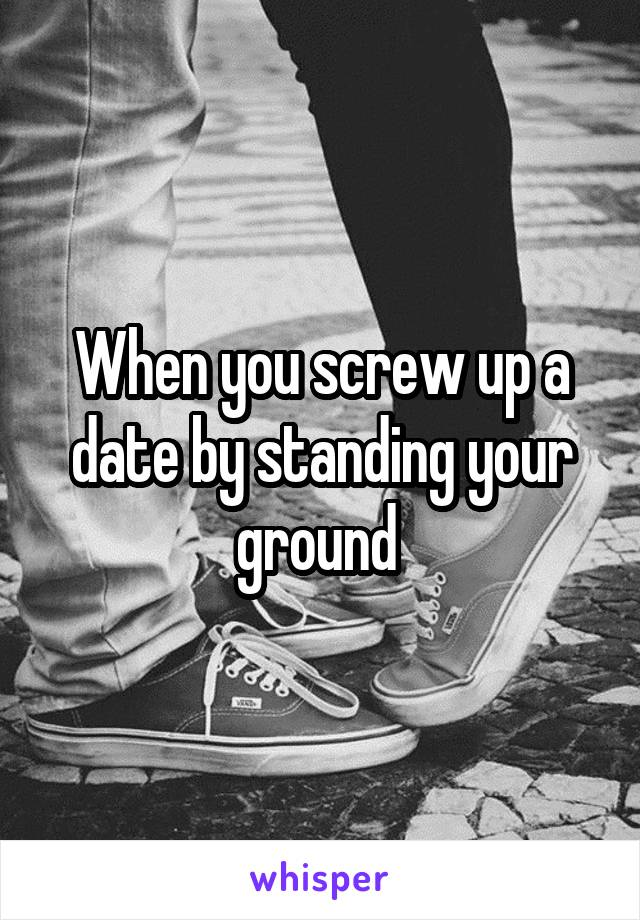 When you screw up a date by standing your ground