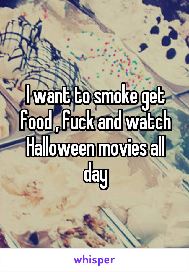 I want to smoke get food , fuck and watch Halloween movies all day