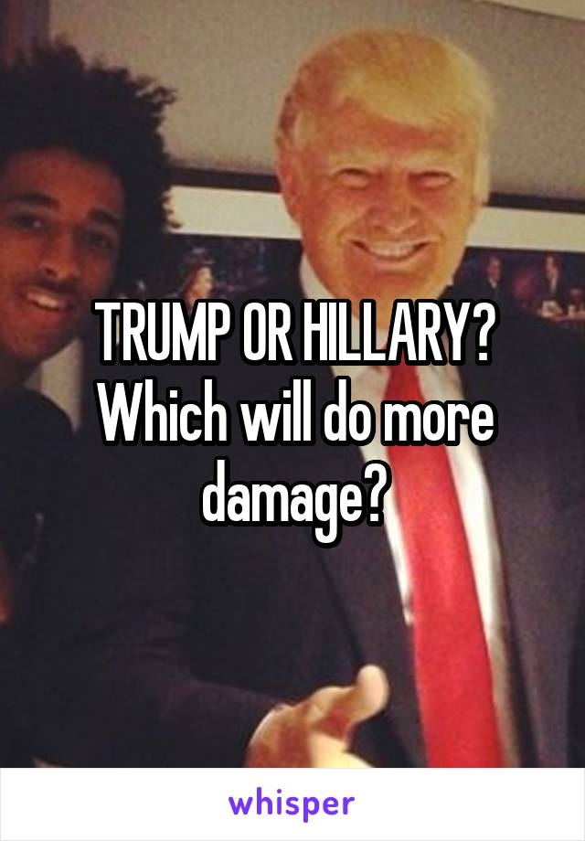 TRUMP OR HILLARY? Which will do more damage?