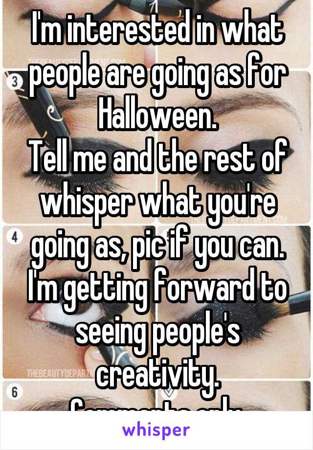 I'm interested in what people are going as for Halloween. Tell me and the rest of whisper what you're going as, pic if you can. I'm getting forward to seeing people's creativity. Comments only.