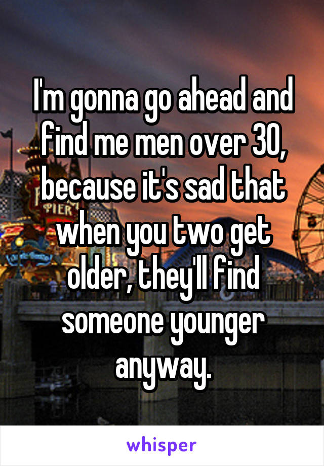 I'm gonna go ahead and find me men over 30, because it's sad that when you two get older, they'll find someone younger anyway.