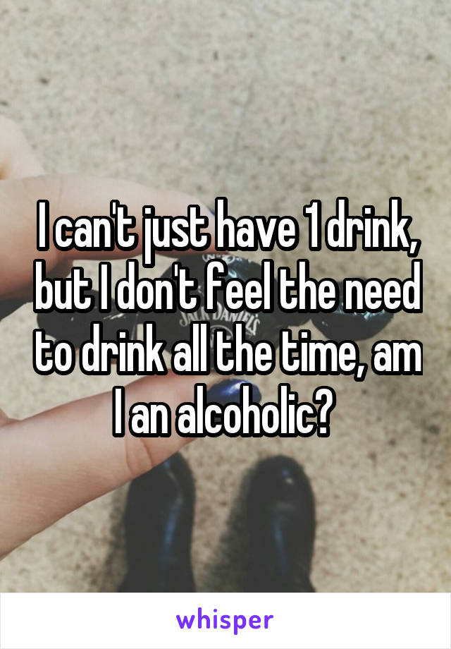 I can't just have 1 drink, but I don't feel the need to drink all the time, am I an alcoholic?
