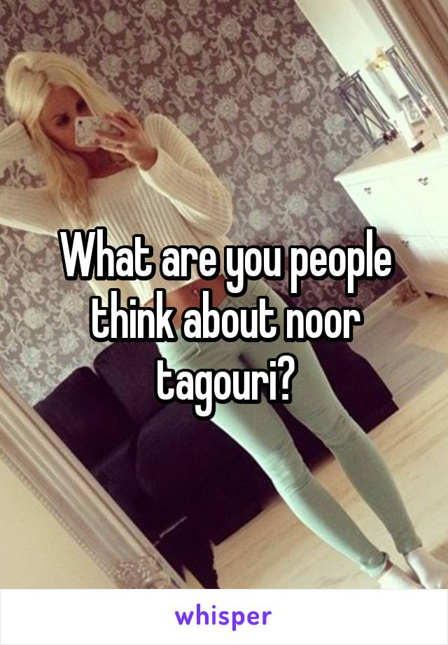 What are you people think about noor tagouri?
