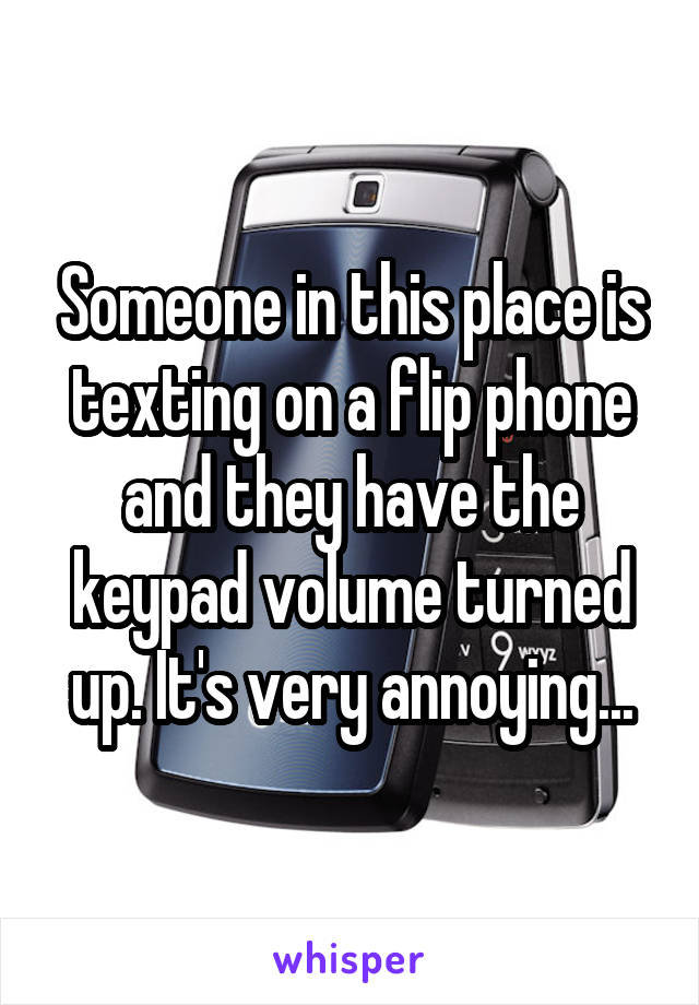 Someone in this place is texting on a flip phone and they have the keypad volume turned up. It's very annoying...