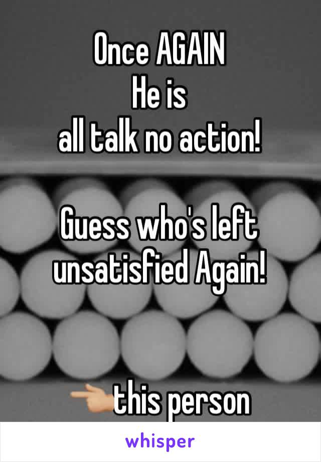 Once AGAIN  He is all talk no action!  Guess who's left unsatisfied Again!     👈🏼this person