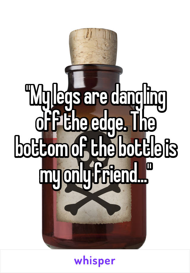 """""""My legs are dangling off the edge. The bottom of the bottle is my only friend..."""""""