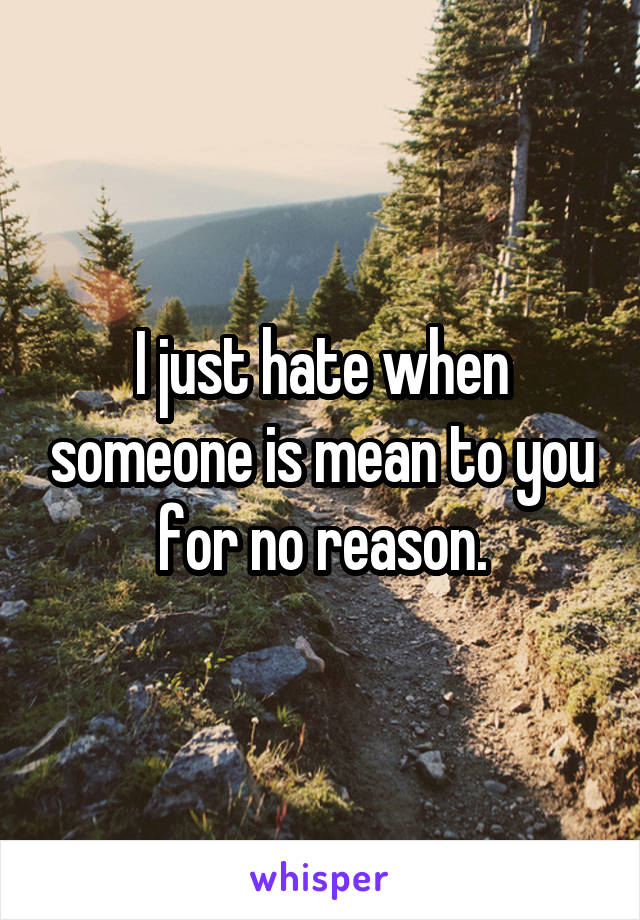 I just hate when someone is mean to you for no reason.