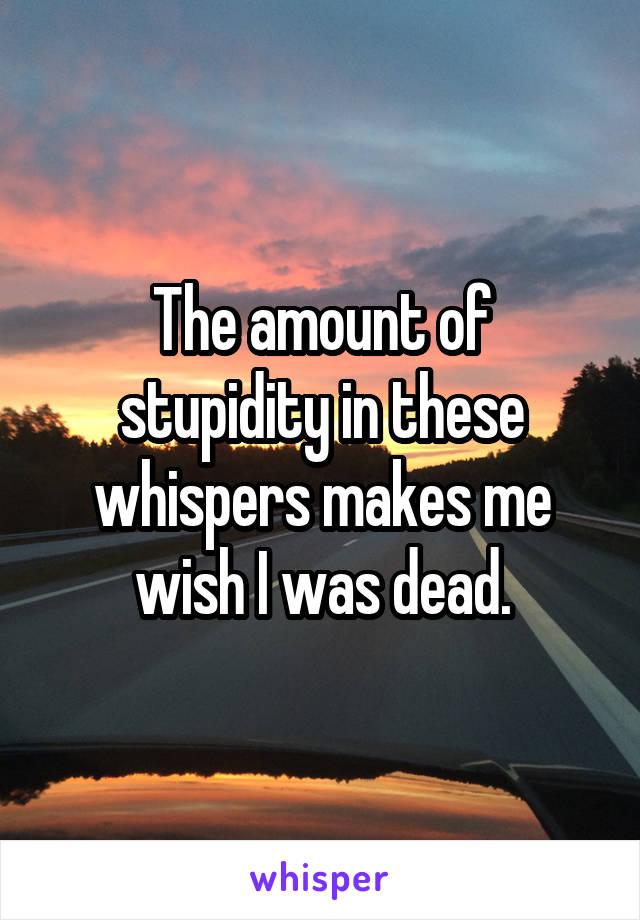 The amount of stupidity in these whispers makes me wish I was dead.