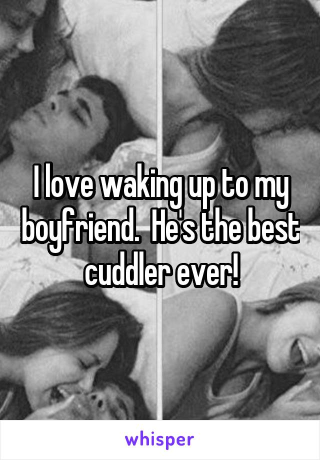 I love waking up to my boyfriend.  He's the best cuddler ever!