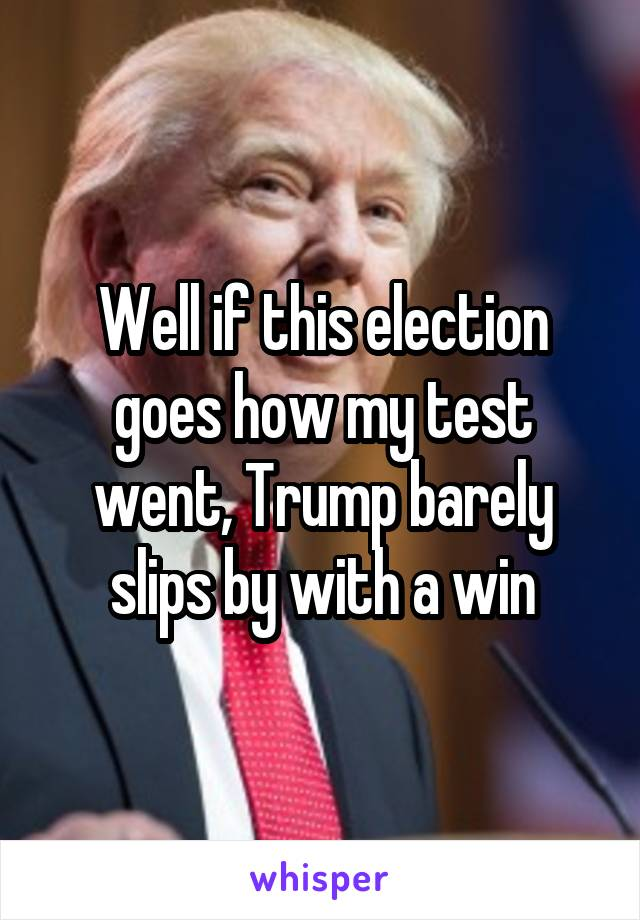 Well if this election goes how my test went, Trump barely slips by with a win