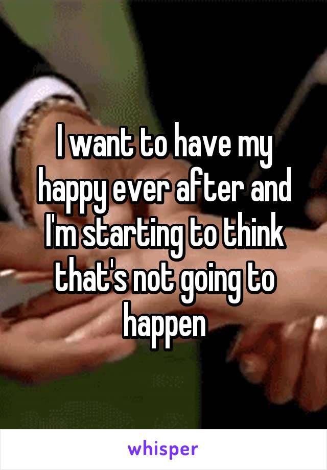 I want to have my happy ever after and I'm starting to think that's not going to happen