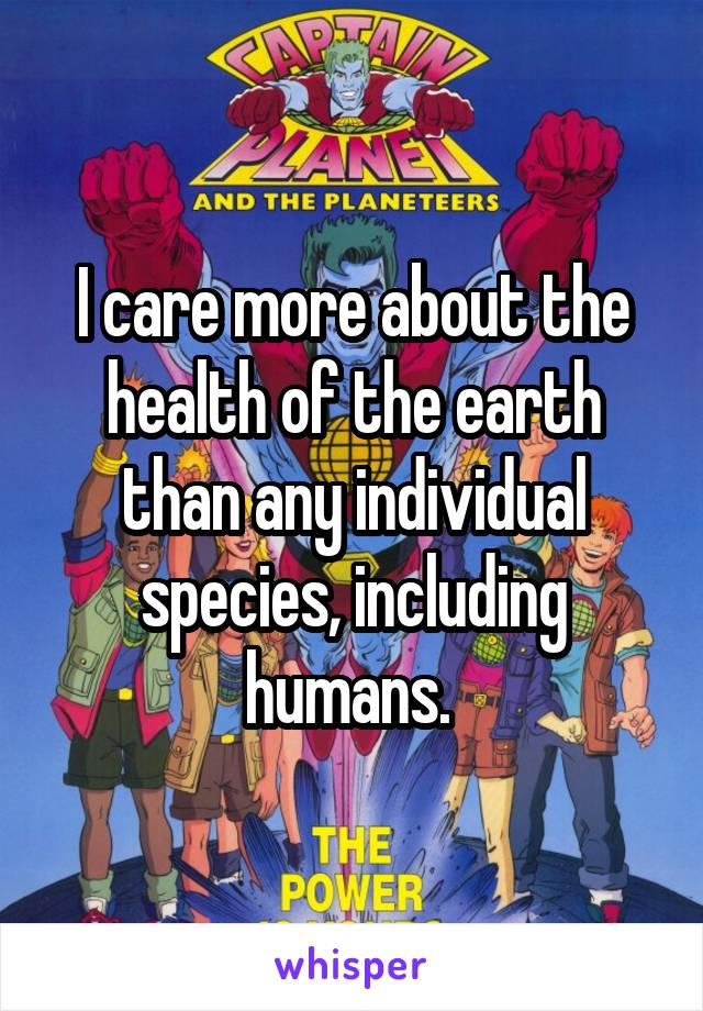 I care more about the health of the earth than any individual species, including humans.