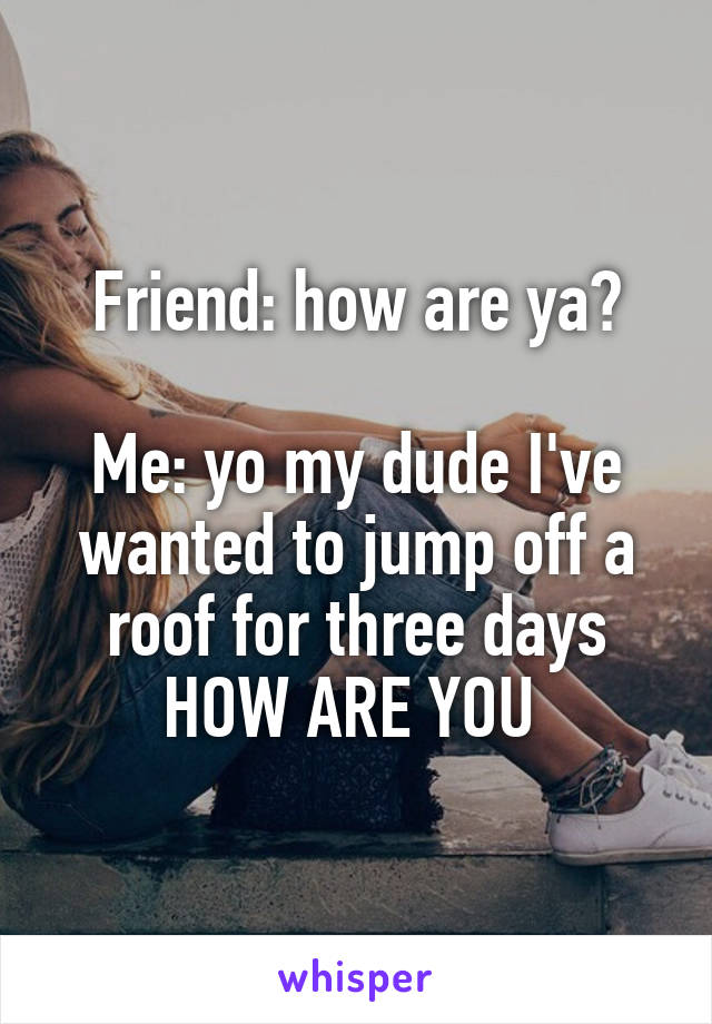 Friend: how are ya?  Me: yo my dude I've wanted to jump off a roof for three days HOW ARE YOU