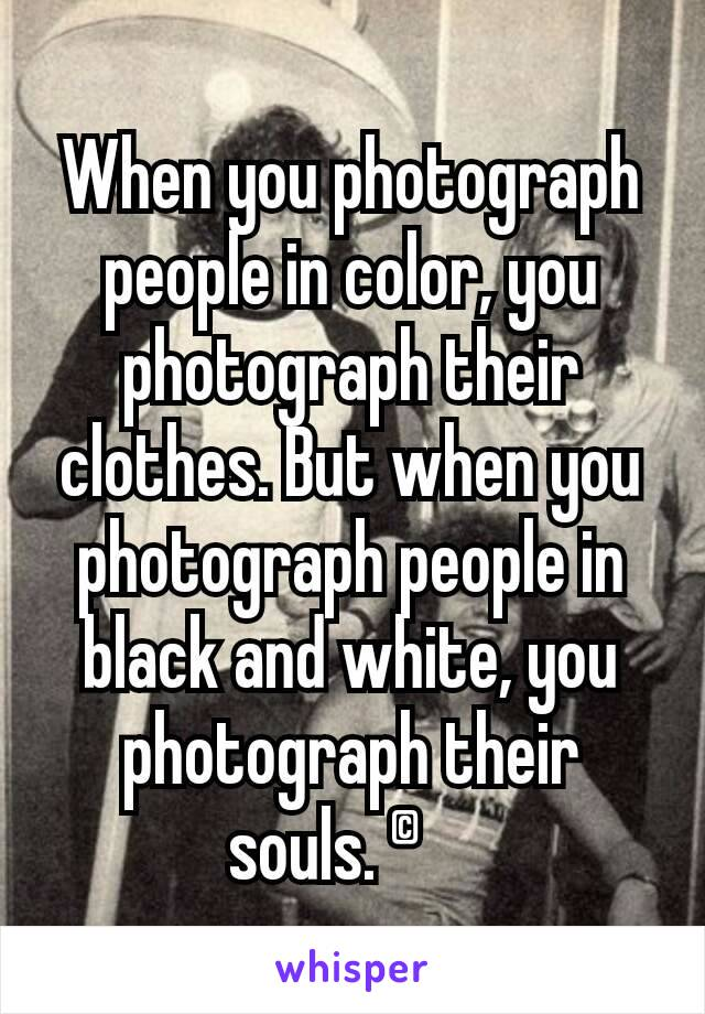 When you photograph people in color, you photograph their clothes. But when you photograph people in black and white, you photograph their souls. ©