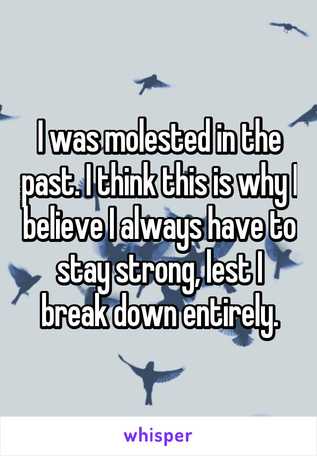 I was molested in the past. I think this is why I believe I always have to stay strong, lest I break down entirely.