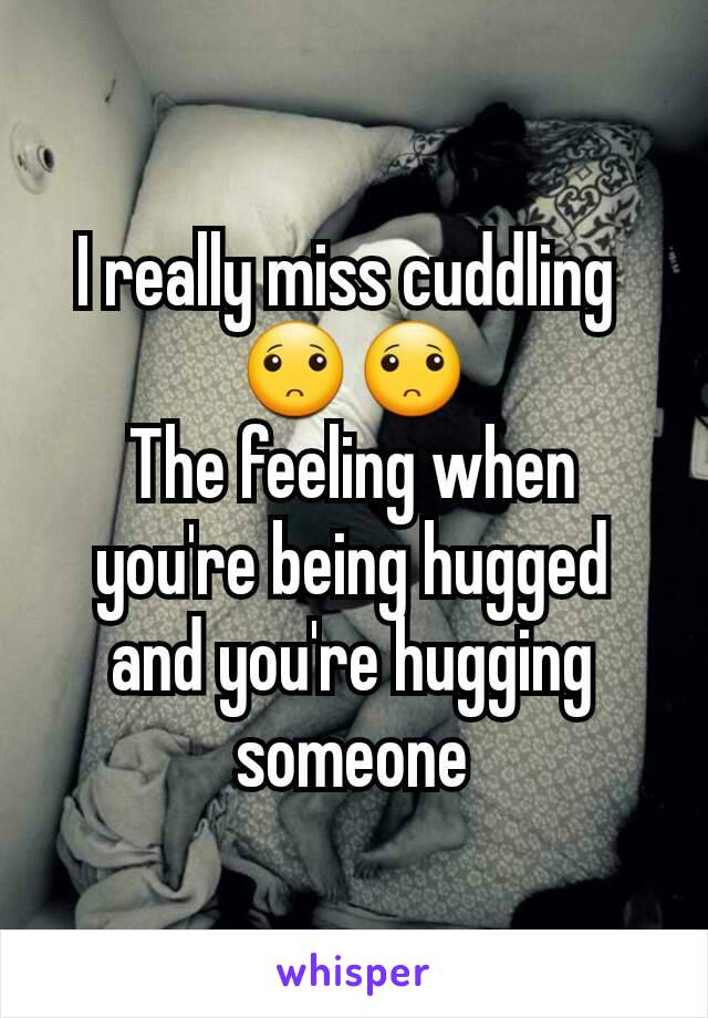 I really miss cuddling  🙁🙁 The feeling when you're being hugged and you're hugging someone