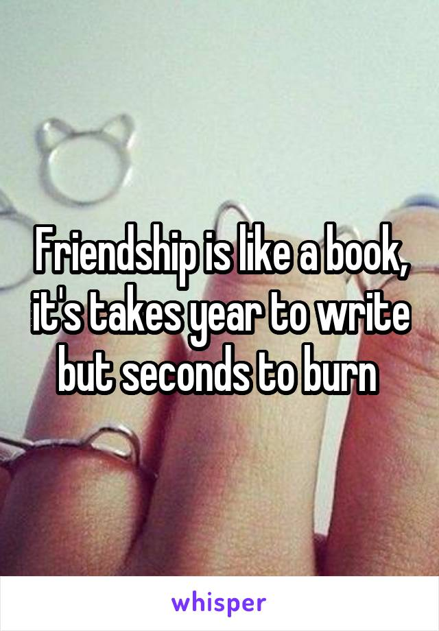 Friendship is like a book, it's takes year to write but seconds to burn